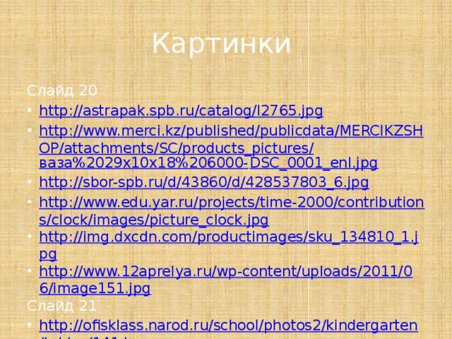 Картинки Слайд 20 http://astrapak.spb.ru/catalog/l2765.jpg http://www.merci.kz/published/publicdata/MERCIKZSHOP/attachments/SC/products_pictures/ ваза%2029х10х18%206000- DSC_0001_enl.jpg http://sbor-spb.ru/d/43860/d/428537803_6.jpg http://www.edu.yar.ru/projects/time-2000/contributions/clock/images/picture_clock.jpg http://img.dxcdn.com/productimages/sku_134810_1.jpg http://www.12aprelya.ru/wp-content/uploads/2011/06/image151.jpg Слайд 21