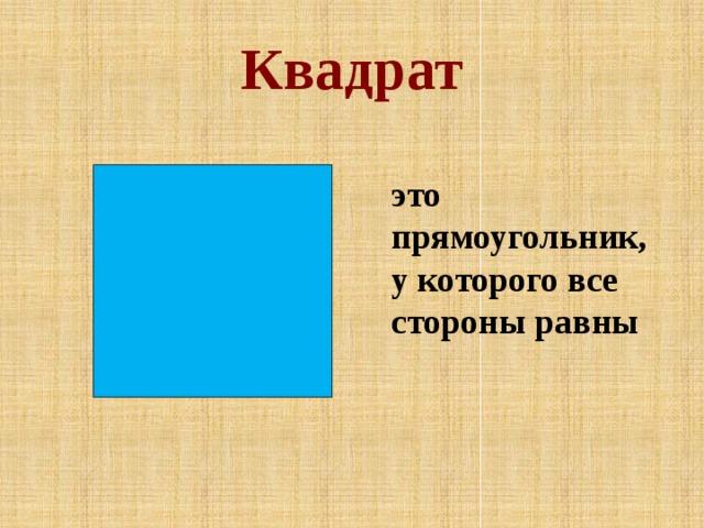 Квадрат   это прямоугольник, у которого все стороны равны