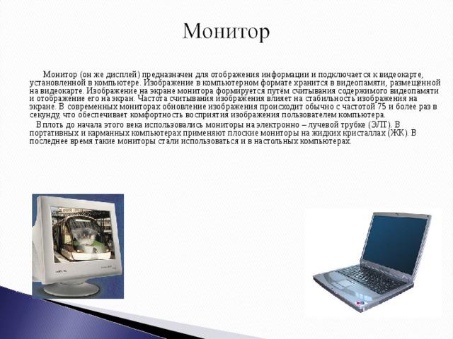 Монитор (он же дисплей) предназначен для отображения информации и подключается к видеокарте, установленной в компьютере. Изображение в компьютерном формате хранится в видеопамяти, размещённой на видеокарте. Изображение на экране монитора формируется путём считывания содержимого видеопамяти и отображение его на экран. Частота считывания изображения влияет на стабильность изображения на экране. В современных мониторах обновление изображения происходит обычно с частотой 75 и более раз в секунду, что обеспечивает комфортность восприятия изображения пользователем компьютера.  Вплоть до начала этого века использовались мониторы на электронно – лучевой трубке (ЭЛТ). В портативных и карманных компьютерах применяют плоские мониторы на жидких кристаллах (ЖК). В последнее время такие мониторы стали использоваться и в настольных компьютерах.
