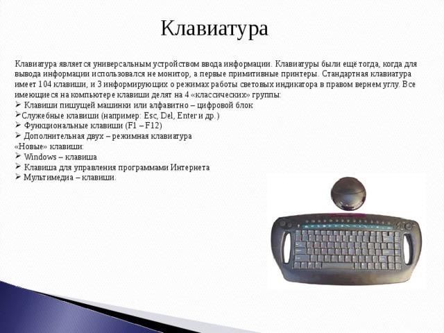Клавиатура Клавиатура является универсальным устройством ввода информации. Клавиатуры были ещё тогда, когда для вывода информации использовался не монитор, а первые примитивные принтеры. Стандартная клавиатура имеет 104 клавиши, и 3 информирующих о режимах работы световых индикатора в правом вернем углу. Все имеющиеся на компьютере клавиши делят на 4 «классических» группы:  Клавиши пишущей машинки или алфавитно – цифровой блок Служебные клавиши (например: Esc, Del, Enter и др.)  Функциональные клавиши (F1 – F12)  Дополнительная двух – режимная клавиатура «Новые» клавиши: