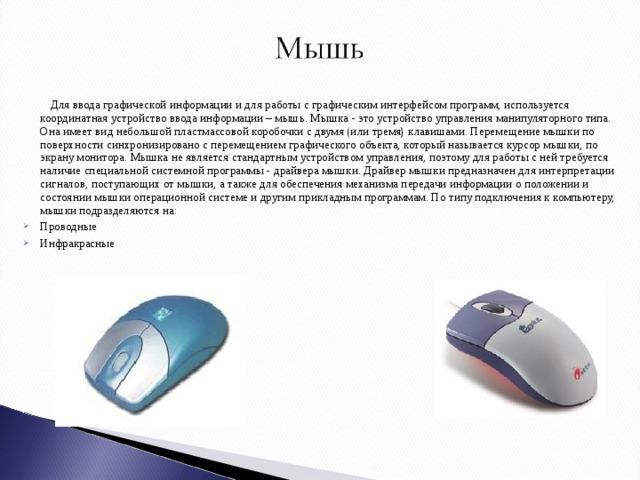 Для ввода графической информации и для работы с графическим интерфейсом программ, используется координатная устройство ввода информации – мышь. Мышка - это устройство управления манипуляторного типа. Она имеет вид небольшой пластмассовой коробочки с двумя (или тремя) клавишами. Перемещение мышки по поверхности синхронизировано с перемещением графического объекта, который называется курсор мышки, по экрану монитора. Мышка не является стандартным устройством управления, поэтому для работы с ней требуется наличие специальной системной программы - драйвера мышки. Драйвер мышки предназначен для интерпретации сигналов, поступающих от мышки, а также для обеспечения механизма передачи информации о положении и состоянии мышки операционной системе и другим прикладным программам. По типу подключения к компьютеру, мышки подразделяются на: