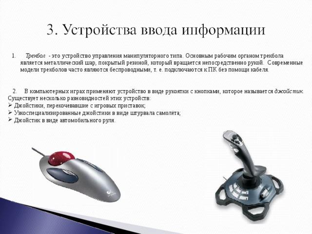1. Трекбол - это устройство управления манипуляторного типа. Основным рабочим органом трекбола является металлический шар, покрытый резиной, который вращается непосредственно рукой. Современные модели трекболов часто являются беспроводными, т. е. подключаются к ПК без помощи кабеля.  2. В компьютерных играх применяют устройство в виде рукоятки с кнопками, которое называется джойстик. Существует несколько разновидностей этих устройств: