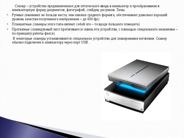 Сканер – устройство предназначенное для оптического ввода в компьютер и преобразования в компьютерную форму документов, фотографий, слайдов, рисунков. Типы: Ручные (занимают не больше места, чем книжка среднего формата; обеспечивают довольно хороший уровень качества получаемого изображения – до 600 dpi) Планшетные (сканеры этого типа являют собой что – то вроде большого планшета) Протяжные (сканируемый лист протягивается сквозь эти устройства, с помощью специального механизма – по принципу работы факса).  В некоторые сканеры устанавливается специальное устройство для сканирования негативов. Сканер обычно подключен к компьютеру через порт USB.