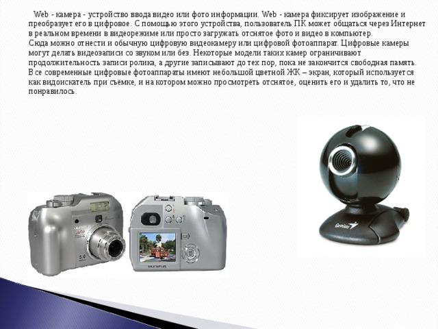 Web - камера - устройство ввода видео или фото информации. Web - камера фиксирует изображение и преобразует его в цифровое. С помощью этого устройства, пользователь ПК может общаться через Интернет в реальном времени в видеорежиме или просто загружать отснятое фото и видео в компьютер.  Сюда можно отнести и обычную цифровую видеокамеру или цифровой фотоаппарат. Цифровые камеры могут делать видеозаписи со звуком или без. Некоторые модели таких камер ограничивают продолжительность записи ролика, а другие записывают до тех пор, пока не закончится свободная память. Все современные цифровые фотоаппараты имеют небольшой цветной ЖК – экран, который используется как видоискатель при съёмке, и на котором можно просмотреть отснятое, оценить его и удалить то, что не понравилось.