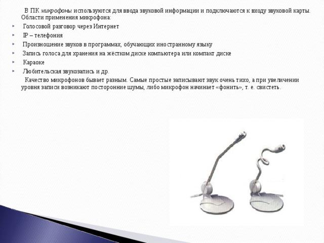 В ПК микрофоны используются для ввода звуковой информации и подключаются к входу звуковой карты. Области применения микрофона:  Голосовой разговор через Интернет  IP – телефония  Произношение звуков в программах, обучающих иностранному языку  Запись голоса для хранения на жёстком диске компьютера или компакт диске  Караоке  Любительская звукозапись и др.  Качество микрофонов бывает разным. Самые простые записывают звук очень тихо, а при увеличении уровня записи возникают посторонние шумы, либо микрофон начинает «фонить», т. е. свистеть.