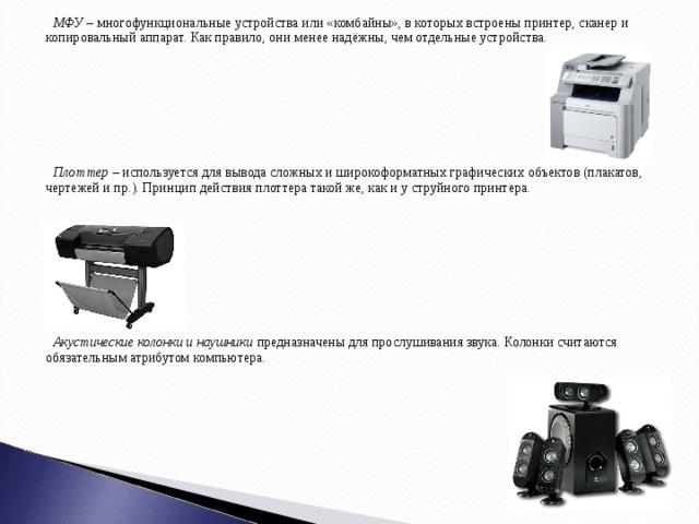 МФУ – многофункциональные устройства или «комбайны», в которых встроены принтер, сканер и копировальный аппарат. Как правило, они менее надёжны, чем отдельные устройства.  Плоттер – используется для вывода сложных и широкоформатных графических объектов (плакатов, чертежей и пр.). Принцип действия плоттера такой же, как и у струйного принтера.  Акустические колонки и наушники предназначены для прослушивания звука. Колонки считаются обязательным атрибутом компьютера.