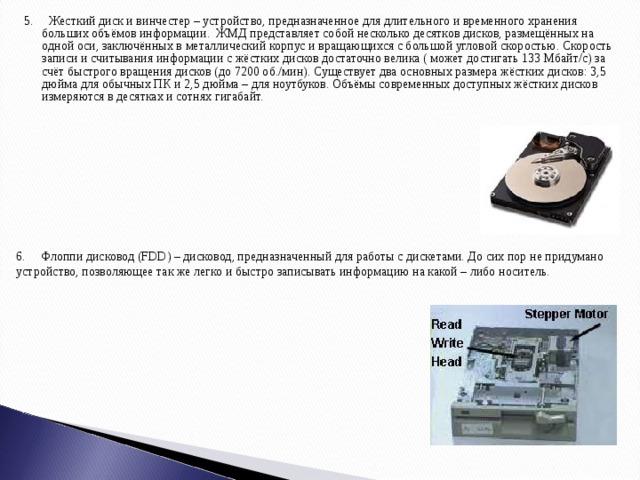 5. Жесткий диск и винчестер – устройство, предназначенное для длительного и временного хранения больших объёмов информации. ЖМД представляет собой несколько десятков дисков, размещённых на одной оси, заключённых в металлический корпус и вращающихся с большой угловой скоростью. Скорость записи и считывания информации с жёстких дисков достаточно велика ( может достигать 133 Мбайт/с) за счёт быстрого вращения дисков (до 7200 об./мин). Существует два основных размера жёстких дисков: 3,5 дюйма для обычных ПК и 2,5 дюйма – для ноутбуков. Объёмы современных доступных жёстких дисков измеряются в десятках и сотнях гигабайт. 6. Флоппи дисковод (FDD) – дисковод, предназначенный для работы с дискетами. До сих пор не придумано устройство, позволяющее так же легко и быстро записывать информацию на какой – либо носитель.
