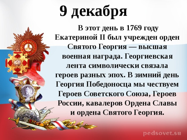 9 декабря   В этот день в 1769 году Екатериной II был учрежден орден Святого Георгия — высшая военная награда. Георгиевская лента символически связала героев разных эпох. В зимний день Георгия Победоносца мы чествуем Героев Советского Союза, Героев России, кавалеров Ордена Славы и ордена Святого Георгия.