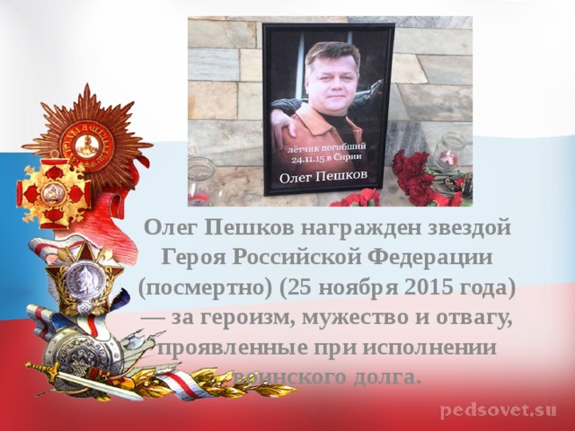 Олег Пешков награжден звездой Героя Российской Федерации (посмертно) (25 ноября 2015 года) — за героизм, мужество и отвагу, проявленные при исполнении воинского долга.