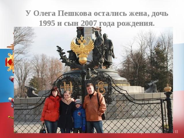У Олега Пешкова остались жена, дочь 1995 и сын 2007 года рождения.