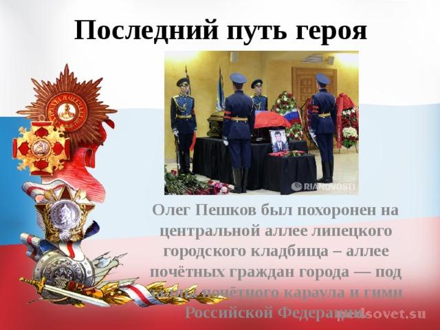 Последний путь героя  Олег Пешков был похоронен на центральной аллее липецкого городского кладбища – аллее почётных граждан города — под залпы почётного караула и гимн Российской Федерации.