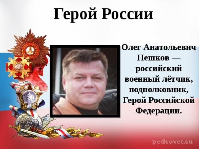 Герой России  Олег Анатольевич Пешков — российский военный лётчик, подполковник, Герой Российской Федерации.