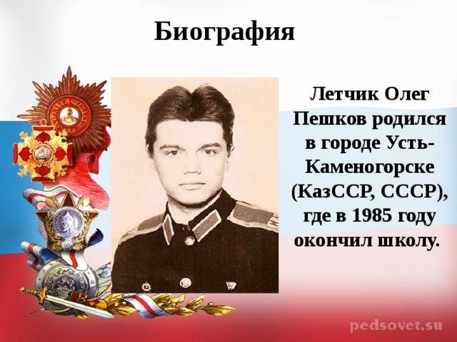 Биография  Летчик Олег Пешков родился в городе Усть-Каменогорске (КазССР, СССР), где в 1985 году окончил школу.