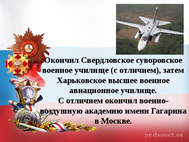 Окончил Свердловское суворовское военное училище (с отличием), затем Харьковское высшее военное авиационное училище.  С отличием окончил военно-воздушную академию имени Гагарина в Москве.