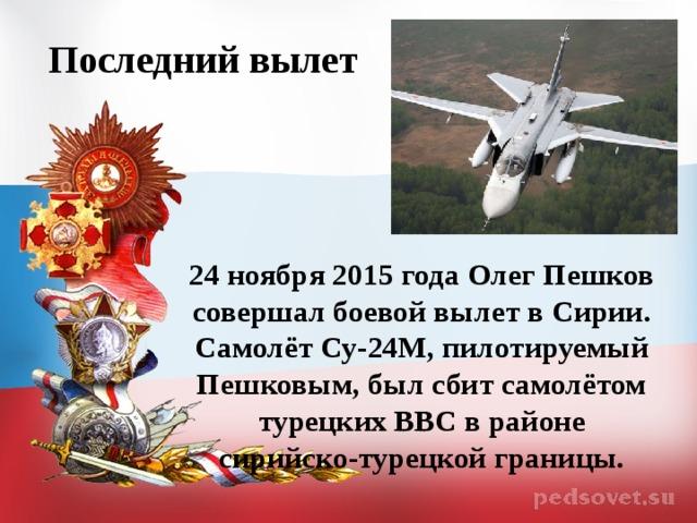 Последний вылет  24 ноября 2015 года Олег Пешков совершал боевой вылет в Сирии. Самолёт Су-24М, пилотируемый Пешковым, был сбит самолётом турецких ВВС в районе сирийско-турецкой границы.