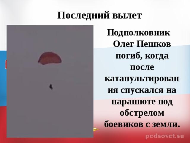 Последний вылет Подполковник Олег Пешков погиб, когда после катапультирования спускался на парашюте под обстрелом боевиков с земли.