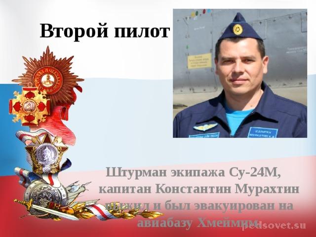 Второй пилот Штурман экипажа Су-24М, капитан Константин Мурахтин выжил и был эвакуирован на авиабазу Хмеймим.