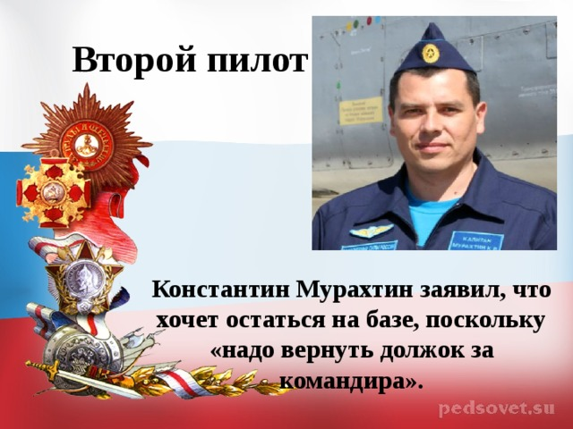 Второй пилот Константин Мурахтин заявил, что хочет остаться на базе, поскольку «надо вернуть должок за командира».