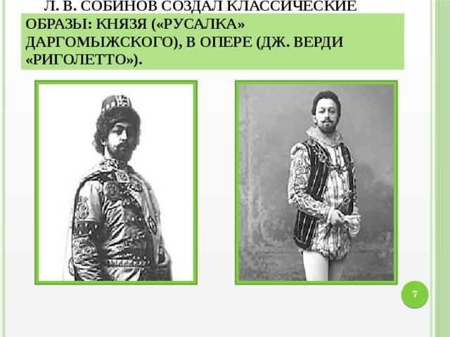 Л. В. Собинов создал классические образы: Князя («Русалка» Даргомыжского), в опере (Дж. Верди «Риголетто»). 6