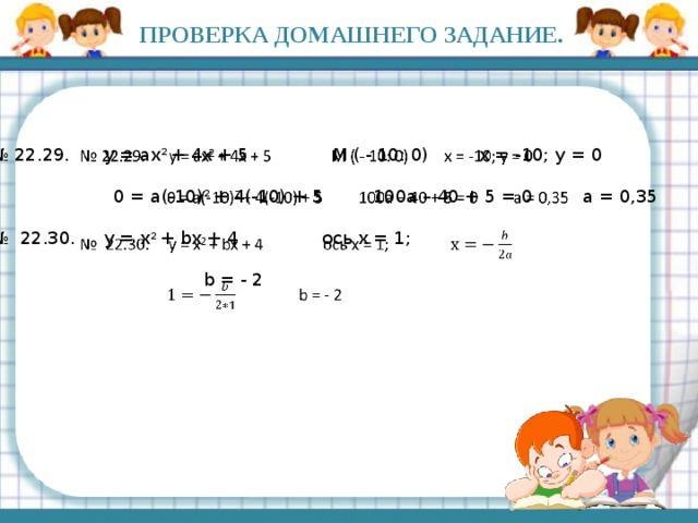 ПРОВЕРКА ДОМАШНЕГО ЗАДАНИЕ.  № 22.29. y = ax 2 + 4x + 5 M ( - 10: 0) x = -10; y = 0  0 = a(-10) 2 + 4(-10) + 5 100a – 40 + 5 = 0 a = 0,35 № 22.30. y = x 2 + bx + 4 ось x = 1;  b = - 2
