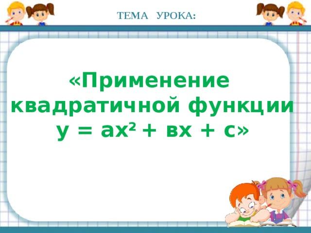 ТЕМА УРОКА: «Применение квадратичной функции y = ax 2 + вx + c»