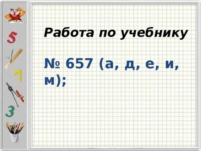 Работа по учебнику   № 657 (а, д, е, и, м);