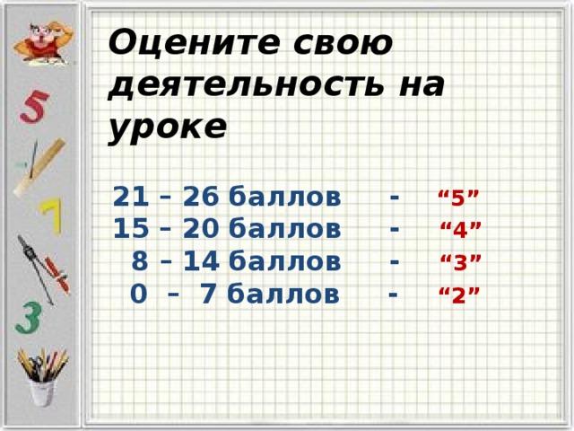 """Оцените свою деятельность на уроке  21 – 26 баллов -  """"5"""" 15 – 20 баллов - """"4""""  8 – 14 баллов - """"3""""  0 – 7 баллов - """"2"""""""