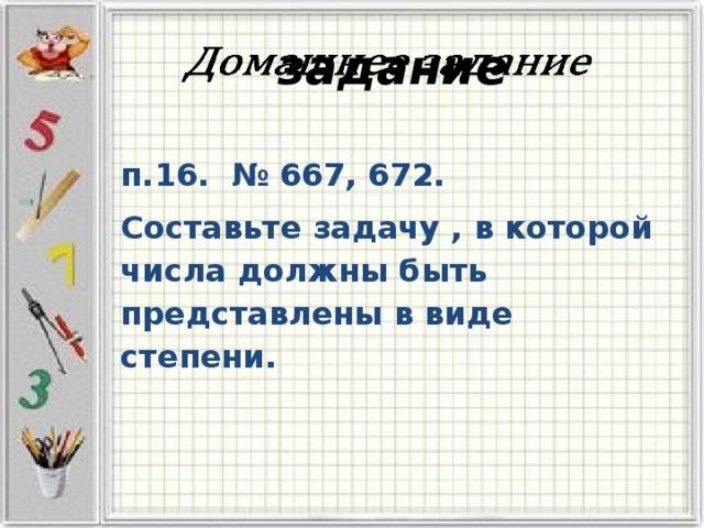 задание  п.16. № 667, 672. Составьте задачу , в которой числа должны быть представлены в виде степени.