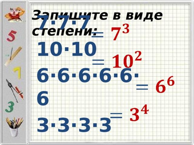 7·7·7 Запишите в виде степени: 10·10 6·6·6·6·6·6 3·3·3·3