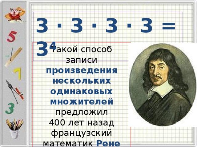 3 · 3 · 3 · 3 = 3 4 Такой способ записи произведения нескольких одинаковых множителей предложил 400 лет назад французский математик Рене Декарт