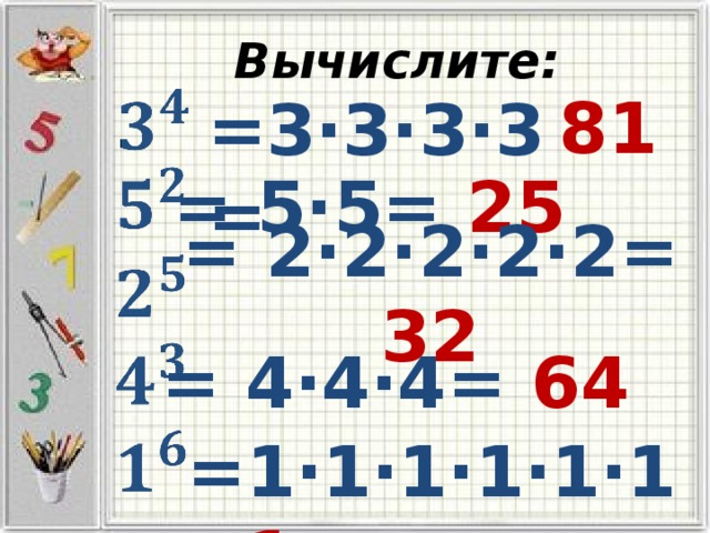 Вычислите:   81   =3·3·3·3=  = 5·5= 25    = 2·2·2·2·2= 32    = 4·4·4= 64   =1·1·1·1·1·1= 1