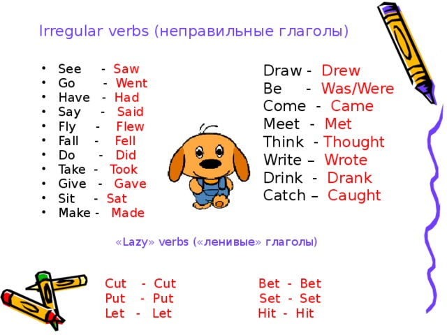 Irregular verbs (неправильные глаголы) Draw - Drew See - Saw Go - Went Have - Had Say - Said Fly - Flew Fall - Fell Do - Did Take - Took Give - Gave Sit - Sat Make - Made Be - Was/Were Come - Came Meet - Met Think - Thought Write – Wrote Drink - Drank Catch – Caught «Lazy» verbs («ленивые» глаголы) Cut - Cut Bet - Bet Put - Put Set - Set Let - Let Hit - Hit