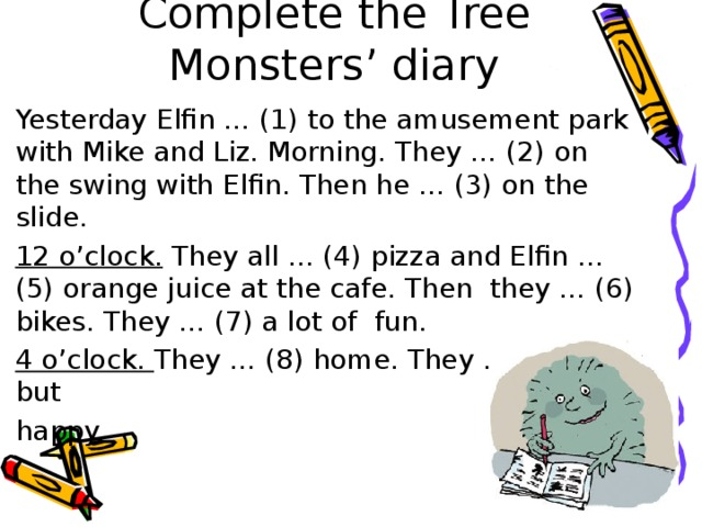 Complete the Tree Monsters' diary Yesterday Elfin … (1) to the amusement park with Mike and Liz. Morning. They … (2) on the swing with Elfin. Then he … (3) on the slide. 12 o'clock. They all … (4) pizza and Elfin … (5) orange juice at the cafe. Then they … (6) bikes. They … (7) a lot of fun. 4 o'clock. They … (8) home. They … (9) tired but happy.