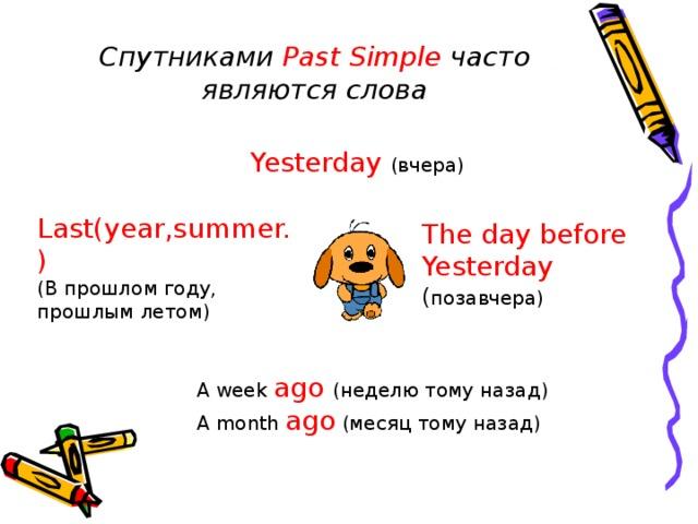Спутниками Past Simple часто являются слова  Yesterday  (вчера)  Last(year,summer.) (В прошлом году, прошлым летом) The day before Yesterday ( позавчера) A week ago  (неделю тому назад) A month ago (месяц тому назад)