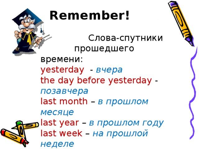 Remember!  Слова-спутники  прошедшего времени: yesterday - вчера  the day before yesterday - позавчера last month – в прошлом месяце last year – в прошлом году last week – на прошлой неделе a year ago – год назад a week ago – неделю назад in 2009 – в 2009 году