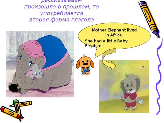 Если действие, о котором мы рассказываем  произошло в прошлом, то употребляется  вторая форма глагола Mother Elephant lived in Africa. She had a little Baby Elephant