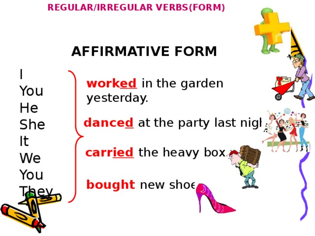REGULAR/IRREGULAR VERBS(FORM) AFFIRMATIVE FORM I You He She It We You They work ed  in the garden yesterday. dance d at the party last night. carr ied  the heavy box. bought new shoes.