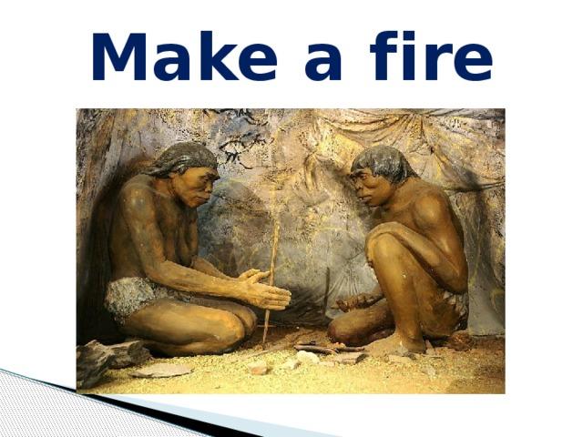 Make a f ire