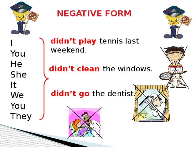 NEGATIVE FORM didn't play tennis last weekend. I You He She It We You They didn't clean the windows. didn't go the dentist.