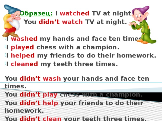 Образец: I watch ed TV at night.   You didn't  watch TV at night.  I wash ed my hands and face ten times. I play ed chess with a champion. I help ed my friends to do their homework. I clean ed my teeth three times.  You didn't  wash your hands and face ten times. You didn't  play chess with a champion. You didn't  help your friends to do their homework. You didn't  clean your teeth three times.