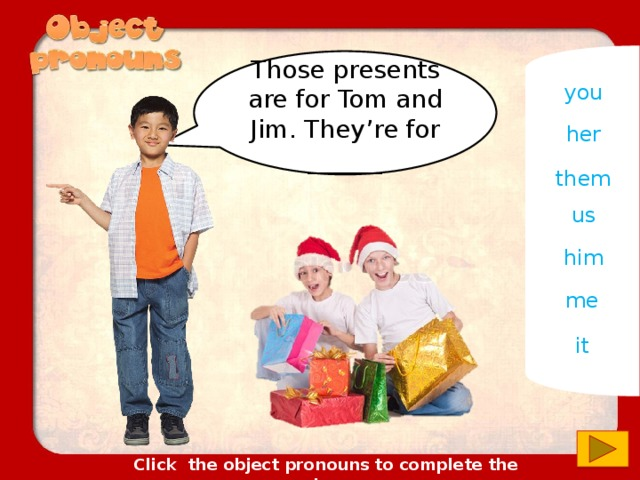 Those presents are for Tom and Jim. They're for ______ you her them us him me it Click the object pronouns to complete the sentences