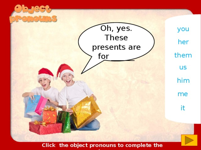 you Oh, yes. These presents are for ______ her them us him me it Click the object pronouns to complete the sentences