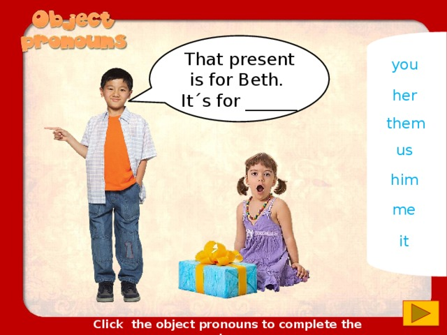 That present is for Beth. It´s for ______ you her them us him me it Click the object pronouns to complete the sentences