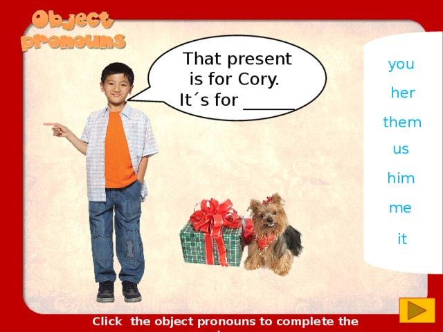 That present is for Cory. It´s for ______ you her them us him me it Click the object pronouns to complete the sentences