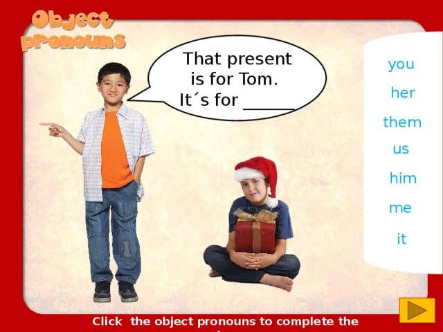 That present is for Tom. It´s for ______ you her them us him me it Click the object pronouns to complete the sentences