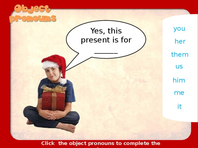 Yes, this present is for ______ you her them us him me it Click the object pronouns to complete the sentences