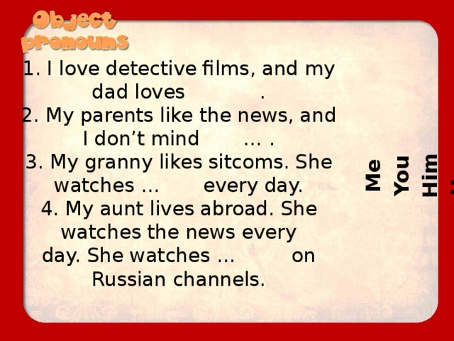 Me You Him Her It Us Them Them It 1. I love detective films, and my dad loves .  2. My parents like the news, and I don't mind … .  3. My granny likes sitcoms. She watches … every day.  4. My aunt lives abroad. She watches the news every  day. She watches … on Russian channels.