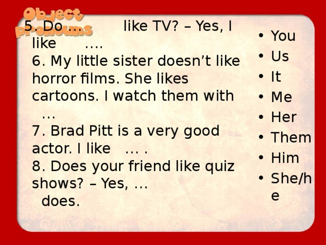 5. Do … like TV? – Yes, I like ….  6. My little sister doesn't like horror films. She likes cartoons. I watch them with …  7. Brad Pitt is a very good actor. I like … .  8. Does your friend like quiz shows? – Yes, … does.