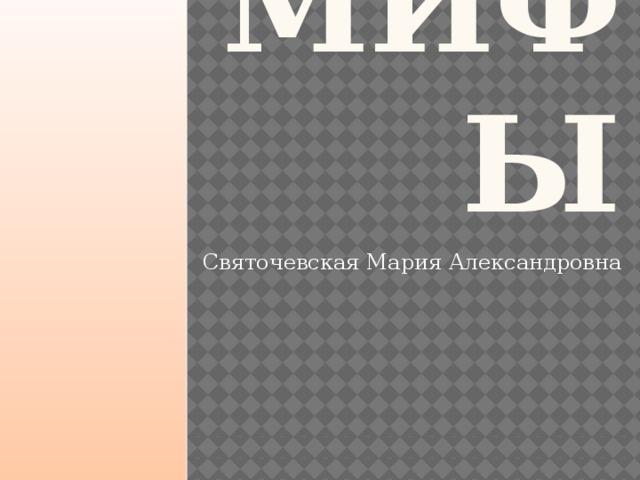 МИФЫ Святочевская Мария Александровна