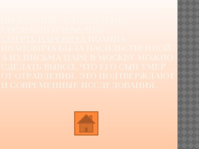 Ниводной летописи нет сведений отом, что смерть царевича Иоанна Ивановича была насильственной. Аизписьма царя вМоскву можно сделать вывод, что его сын умер ототравления. Это подтверждают исовременные исследования.